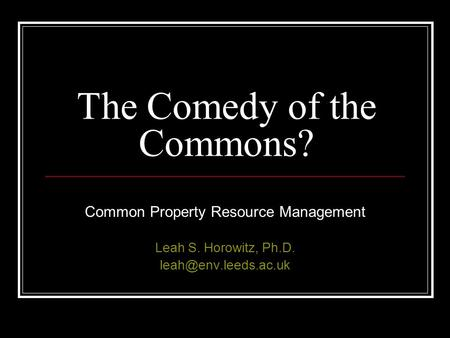 The Comedy of the Commons? Common Property Resource Management Leah S. Horowitz, Ph.D.