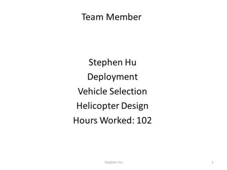 Stephen Hu Deployment Vehicle Selection Helicopter Design Hours Worked: 102 1 Team Member Stephen Hu.