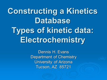 Constructing a Kinetics Database Types of kinetic data: Electrochemistry Dennis H. Evans Department of Chemistry University of Arizona Tucson, AZ 85721.