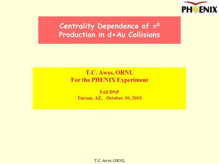 T.C.Awes, ORNL Centrality Dependence of  0 Production in d+Au Collisions T.C. Awes, ORNL For the PHENIX Experiment Fall DNP Tucson, AZ, October 30, 2003.