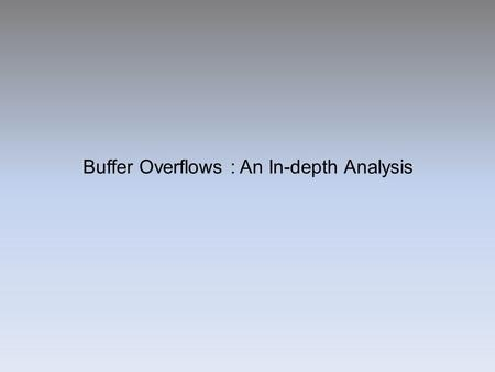 Buffer Overflows : An In-depth Analysis. Introduction Buffer overflows were understood as early as 1972 The legendary Morris Worm made use of a Buffer.