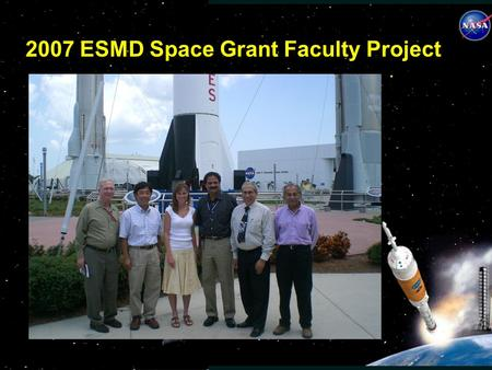 2007 ESMD Space Grant Faculty Project. FACULTY PROJECT OVERVIEW Faculty Fellows assigned to the 5 paired NASA Centers were: Dr. Jose Granda, California.