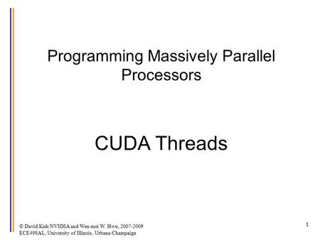 © David Kirk/NVIDIA and Wen-mei W. Hwu, 2007-2009 ECE498AL, University of Illinois, Urbana-Champaign 1 Programming Massively Parallel Processors CUDA Threads.
