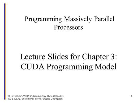 © David Kirk/NVIDIA and Wen-mei W. Hwu, 2007-2010 ECE 498AL, University of Illinois, Urbana-Champaign 1 Programming Massively Parallel Processors Lecture.