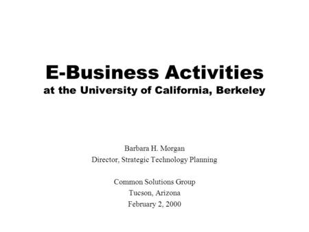 E-Business Activities at the University of California, Berkeley Barbara H. Morgan Director, Strategic Technology Planning Common Solutions Group Tucson,
