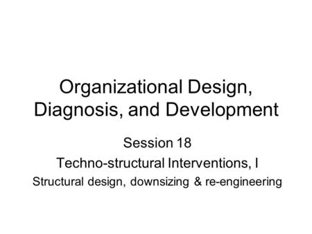Organizational Design, Diagnosis, and Development Session 18 Techno-structural Interventions, I Structural design, downsizing & re-engineering.