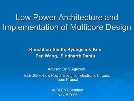 Low Power Architecture and Implementation of Multicore Design Khushboo Sheth, Kyungseok Kim Fan Wang, Siddharth Dantu ELEC6270 Low Power Design of Electronic.