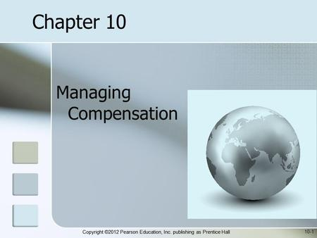 Copyright ©2012 Pearson Education, Inc. publishing as Prentice Hall Managing Compensation 10-1 Chapter 10.