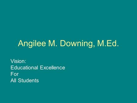 Angilee M. Downing, M.Ed. Vision: Educational Excellence For All Students.