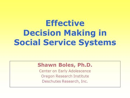 Effective Decision Making in Social Service Systems Shawn Boles, Ph.D. Center on Early Adolescence Oregon Research Institute Deschutes Research, Inc.