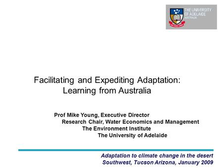 Facilitating and Expediting Adaptation: Learning from Australia Adaptation to climate change in the desert Southwest, Tucson Arizona, January 2009 Prof.