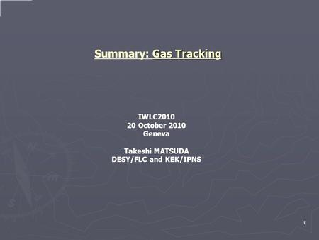 Gas Tracking Summary: Gas Tracking IWLC2010 20 October 2010 Geneva Takeshi MATSUDA DESY/FLC and KEK/IPNS 1.
