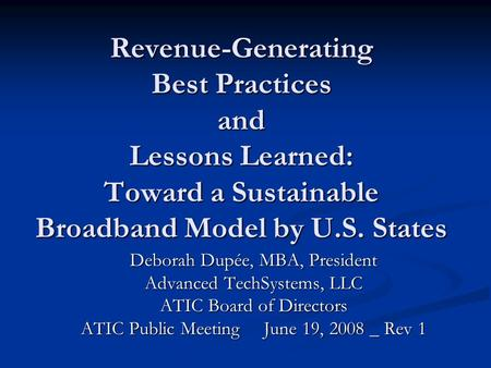 Revenue-Generating Best Practices and Lessons Learned: Toward a Sustainable Broadband Model by U.S. States Deborah Dupée, MBA, President Advanced TechSystems,