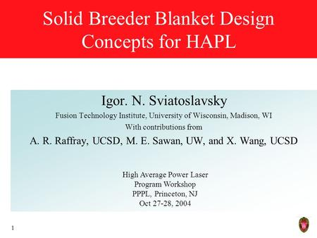 1 Solid Breeder Blanket Design Concepts for HAPL Igor. N. Sviatoslavsky Fusion Technology Institute, University of Wisconsin, Madison, WI With contributions.