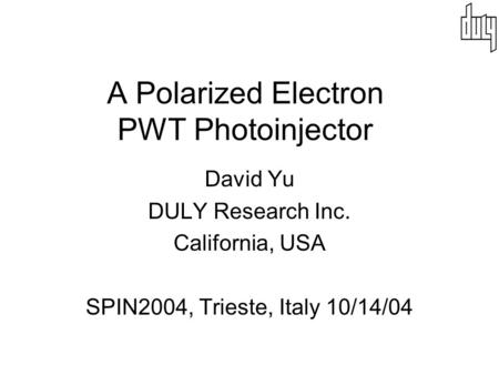 A Polarized Electron PWT Photoinjector David Yu DULY Research Inc. California, USA SPIN2004, Trieste, Italy 10/14/04.