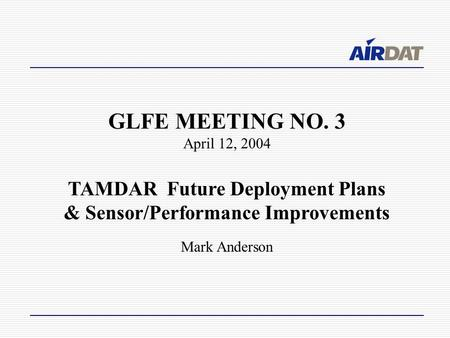 GLFE MEETING NO. 3 April 12, 2004 TAMDAR Future Deployment Plans & Sensor/Performance Improvements Mark Anderson.