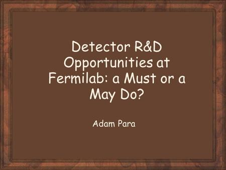 Detector R&D Opportunities at Fermilab: a Must or a May Do? Adam Para.