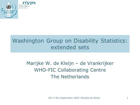 National Institute for Public Health and the Environment WG 5 Rio September 2005 Marijke de Kleijn1 Washington Group on Disability Statistics: extended.