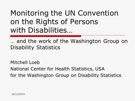 10/13/2015 Monitoring the UN Convention on the Rights of Persons with Disabilities… … and the work of the Washington Group on Disability Statistics Mitchell.