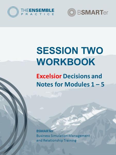 SESSION TWO WORKBOOK Excelsior Decisions and Notes for Modules 1 – 5 BSMARTer Business Simulation Management and Relationship Training.