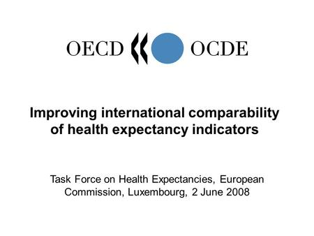 Improving international comparability of health expectancy indicators Task Force on Health Expectancies, European Commission, Luxembourg, 2 June 2008.