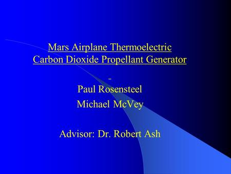 Mars Airplane Thermoelectric Carbon Dioxide Propellant Generator Paul Rosensteel Michael McVey Advisor: Dr. Robert Ash.