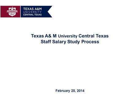 Texas A& M University Central Texas Staff Salary Study Process February 25, 2014.