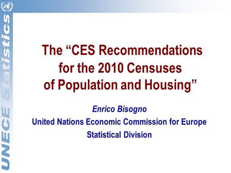"The ""CES Recommendations for the 2010 Censuses of Population and Housing"" Enrico Bisogno United Nations Economic Commission for Europe Statistical Division."
