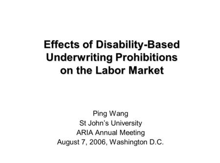 Effects of Disability-Based Underwriting Prohibitions on the Labor Market Ping Wang St John's University ARIA Annual Meeting August 7, 2006, Washington.