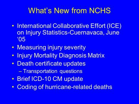 What's New from NCHS International Collaborative Effort (ICE) on Injury Statistics-Cuernavaca, June '05 Measuring injury severity Injury Mortality Diagnosis.