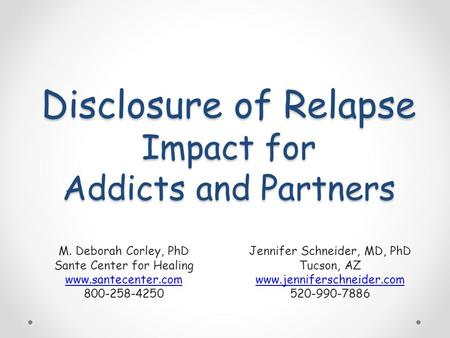 Disclosure of Relapse Impact for Addicts and Partners M. Deborah Corley, PhD Sante Center for Healing www.santecenter.com 800-258-4250 Jennifer Schneider,