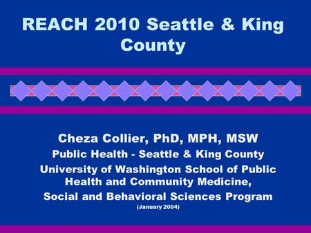 REACH 2010 Seattle & King County Cheza Collier, PhD, MPH, MSW Public Health - Seattle & King County University of Washington School of Public Health and.