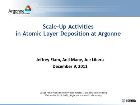 Scale-Up Activities in Atomic Layer Deposition at Argonne Jeffrey Elam, Anil Mane, Joe Libera December 9, 2011 Large Area Picosecond Photodetector Collaboration.