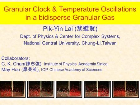 Granular Clock & Temperature Oscillations in a bidisperse Granular Gas Pik-Yin Lai ( 黎璧賢 ) Dept. of Physics & Center for Complex Systems, National Central.