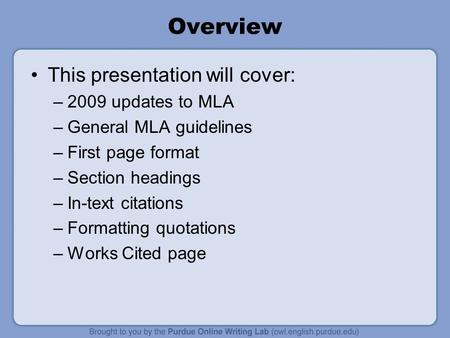 Overview This presentation will cover: –2009 updates to MLA –General MLA guidelines –First page format –Section headings –In-text citations –Formatting.