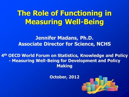 The Role of Functioning in Measuring Well-Being Jennifer Madans, Ph.D. Associate Director for Science, NCHS 4 th OECD World Forum on Statistics, Knowledge.