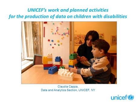 UNICEF's work and planned activities for the production of data on children with disabilities Claudia Cappa, Data and Analytics Section, UNICEF, NY.