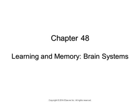 Chapter 48 Learning and Memory: Brain Systems Copyright © 2014 Elsevier Inc. All rights reserved.