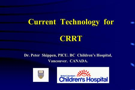 Current Technology for CRRT Dr. Peter Skippen, PICU. BC Children's Hospital, Vancouver. CANADA.