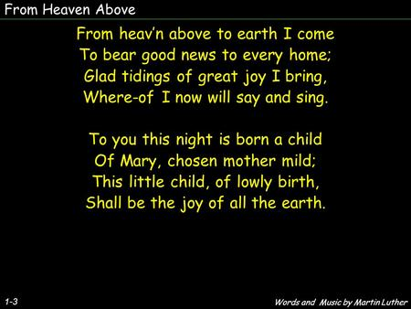 From Heaven Above From heav'n above to earth I come To bear good news to every home; Glad tidings of great joy I bring, Where-of I now will say and sing.