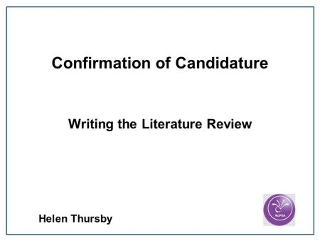 Confirmation of Candidature Writing the Literature Review Helen Thursby.