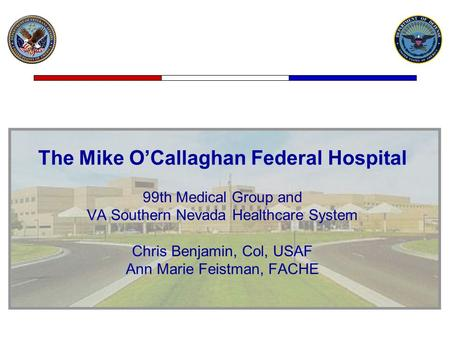 The Mike O'Callaghan Federal Hospital 99th Medical Group and VA Southern Nevada Healthcare System Chris Benjamin, Col, USAF Ann Marie Feistman, FACHE.