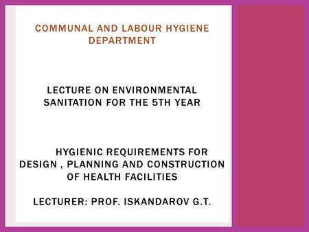 Лектор проф. Искандарова Г.Т. COMMUNAL AND LABOUR HYGIENE DEPARTMENT LECTURE ON ENVIRONMENTAL SANITATION FOR THE 5TH YEAR HYGIENIC REQUIREMENTS FOR DESIGN,