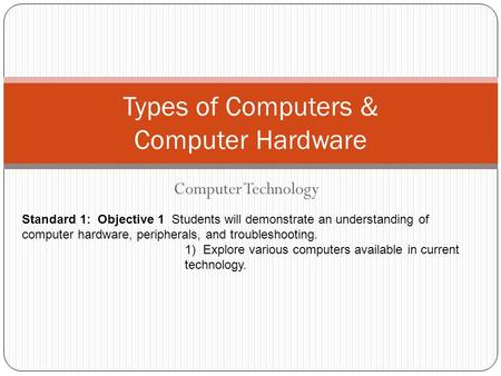Computer Technology Types of Computers & Computer Hardware Standard 1: Objective 1 Students will demonstrate an understanding of computer hardware, peripherals,