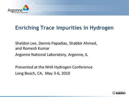 Enriching Trace Impurities in Hydrogen Sheldon Lee, Dennis Papadias, Shabbir Ahmed, and Romesh Kumar Argonne National Laboratory, Argonne, IL Presented.