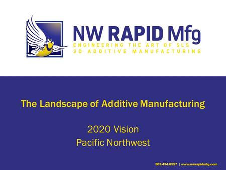 The Landscape of Additive Manufacturing 2020 Vision Pacific Northwest.