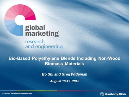 © Copyright 2008 Kimberly-Clark Corporation Bio-Based Polyethylene Blends Including Non-Wood Biomass Materials Bo Shi and Greg Wideman August 10-12 2015.