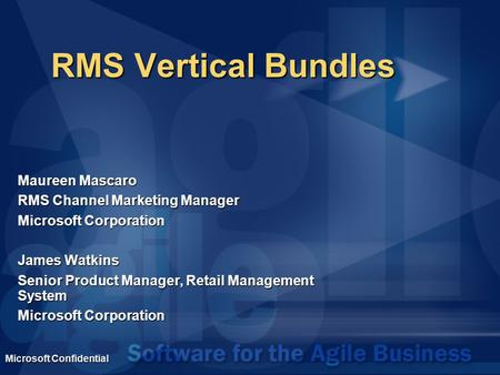 Microsoft Confidential RMS Vertical Bundles Maureen Mascaro RMS Channel Marketing Manager Microsoft Corporation James Watkins Senior Product Manager, Retail.