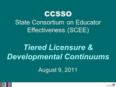 Tiered Licensure & Developmental Continuums August 9, 2011 CCSSO State Consortium on Educator Effectiveness (SCEE)