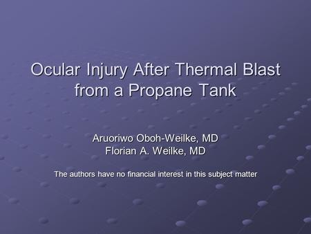 Ocular Injury After Thermal Blast from a Propane Tank Aruoriwo Oboh-Weilke, MD Florian A. Weilke, MD The authors have no financial interest in this subject.